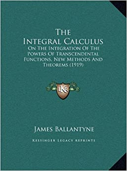 Book The Integral Calculus the Integral Calculus: On the Integration of the Powers of Transcendental Functionson the Integration of the Powers of ... (1919), New Methods and Theorems (1919)