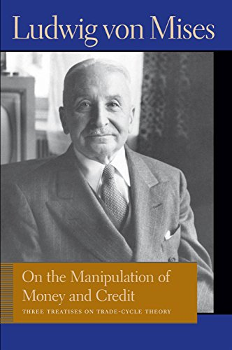 On the Manipulation of Money and Credit: Three Treatises on Trade-Cycle Theory (Liberty Fund Library of the Works of Ludwig Von Mises)