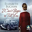 I Can't Begin to Tell You Audiobook by Elizabeth Buchan Narrated by Anna Bentinck