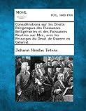 Considerations Sur Les Droits Reciproques Des Puissances Belligerantes Et Des Puissances Neutres Sur Mer, Avec Les Principes Du Droit de Guerre En Gen by Johann Nicolas Tetens (2013-09-04)