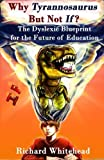 Why 'Tyrannosaurus' But Not 'If'?: The Dyslexic Blueprint for the Future of Education (The WhyTy Series) (Volume 1)
