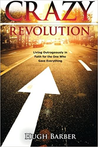 CRAZY Revolution : Living Outrageously in Faith for the One Who Gave Everything