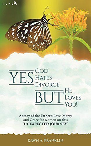 YES, God Hates Divorce BUT, He loves you!: A story of the Father's Love, mercy and Grace for women on this 'unexpected journey'.