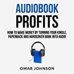 Audiobook Profits: How to Make Money by Turning Your Kindle, Paperback, and Hardcover Book into Audio | Omar Johnson