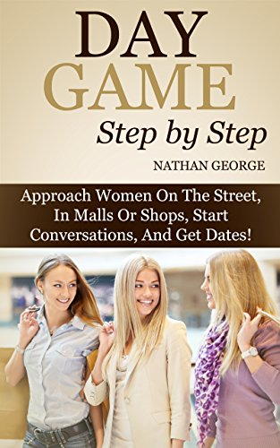 Day Game Step by Step: Approach Women On The Street, In Malls Or Shops, Start Conversations, And Get - Shops Street George