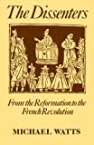 The Dissenters: Volume I: From the Reformation to the French Revolution (Dissenters, Vol 1)