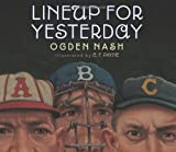 In 1949, SPORT magazine published Lineup for Yesterday, a collection of poems by Ogden Nash celebrating the greatest big-league baseball players of the 1800s and early 1900s. Using an alphabetical approach, the famous wordsmith paid entertaining trib...