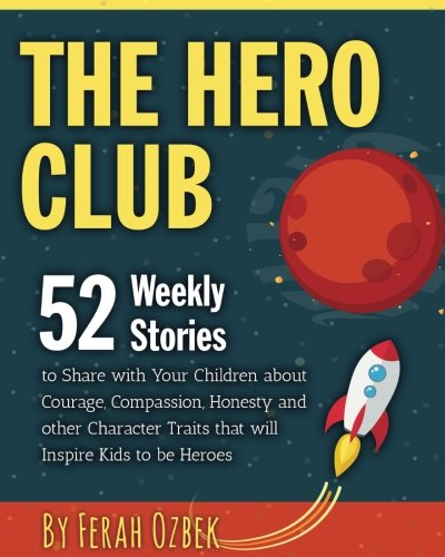 The Hero Club: 52 Weekly Stories to Share with Your Children about Courage, Compassion, Honesty and other Character Traits that will Inspire Kids to be Heroes