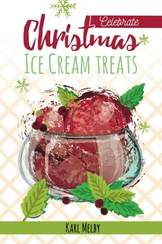Christmas Ice Cream Treats (Celebrate) (Volume 1) by Karl Melby