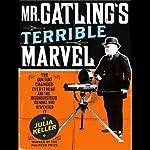 Mr. Gatling's Terrible Marvel: The Gun That Changed Everything | Julia Keller