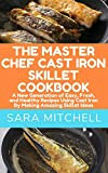 THE MASTER CHEF CAST IRON SKILLET COOKBOOK: A New