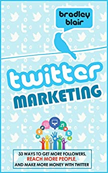 Twitter Marketing: 33 Ways To Get More Followers, Reach More People And Make More Money With Twitter (Twitter - Social Media - Web 2.0 - Entrepreneur) by [Blair, Bradley]