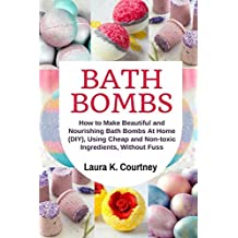 Bath Bombs: How to Make Beautiful and Nourishing Bath Bombs At Home, Using Cheap and Non-toxic Ingredients, Without Fuss: DIY Bath Bomb Recipes