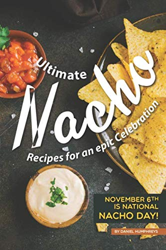 Ultimate Nacho Recipes for an epic Celebration: November 6th is National Nacho Day! by Daniel Humphreys