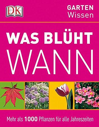 Was blüht wann: Mehr als 1000 Pflanzen für alle Jahreszeiten (DK Gartenwissen)