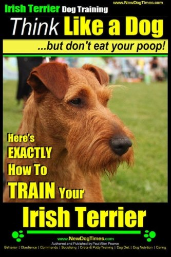 IRISH TERRIER DOG TRAINING Think Like a Dog ~ but Don?t Eat Your Poop!: Here's EXACTLY How to TRAIN Your  Irish Terrier (Volume 1)