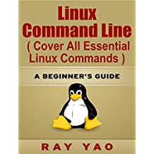 Linux Command Line, Cover all essential Linux commands. A complete introduction to Linux Operating System, Linux & Unix Kernel, For Beginners, Learn Linux in easy steps, Fast!: A Beginner's Guide