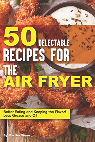 50 Delectable Recipes for the Air Fryer: Better Eating and Keeping the Flavor! - Less Grease and Oil by Martha Stone