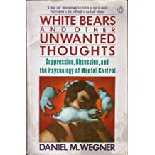 White Bears And Other Unwanted Thoughts: Suppression, Obsession and Psychology of Mental Control