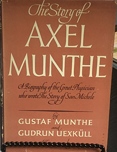 THE STORY OF AXEL MUNTHE A Biography of the Great Physician Who Wrote THE STORY OF SAN MICHELE