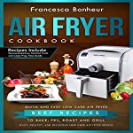 Air Fryer Cookbook: Quick and Easy Low Carb Air Fryer Beef Recipes to Bake, Fry, Roast and Grill: Easy, Healthy and Delicious Low Carb Air Fryer Series, Book 6 | Francesca Bonheur