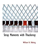 Stray Moments with Thackeray, William H. Rideing and William H. Rideing, 1140039377