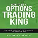 How to Be an Options Trading King: How to Be a Trading King, Book 4 Audiobook by Andrew Johnson Narrated by Julie-Ann Amos
