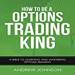 How to Be an Options Trading King: How to Be a Trading King, Book 4 | Andrew Johnson