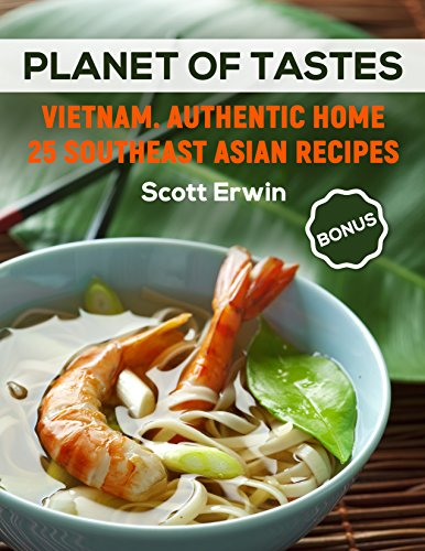 Planet of Tastes: Vietnam. Authentic Home 25 Southeast Asian Recipes by Scott Erwin