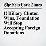 If Hillary Clinton Wins, Foundation Will Stop Accepting Foreign Donations | Amy Chozick