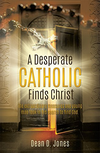 A Desperate Catholic Finds Christ: The extraordinary measures one young man took in his search to find God.