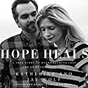 Hope Heals: A True Story of Overwhelming Loss and an Overcoming Love Audiobook by Katherine Wolf, Jay Wolf Narrated by Stu Gray, Charity Spencer