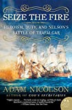 Seize the Fire: Heroism, Duty, and Nelson's Battle