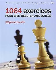 1064 exercices pour bien débuter aux échecs par Stéphane Escafre