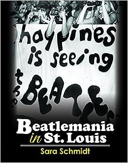 Happiness is Seeing the Beatles: Beatlemania in St. Louis by Sara Schmidt (2016-05-02)