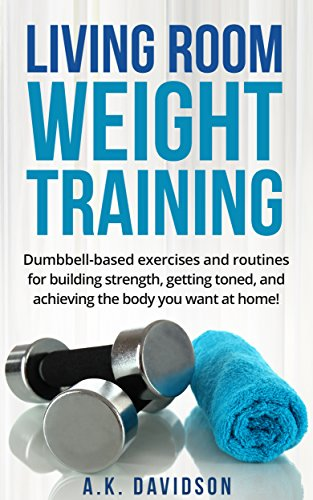 - Living Room Weight Training: Dumbbell-based exercises and routines for building strength, getting toned, and achieving the body you want at home! (Living Room Fit Book 2)
