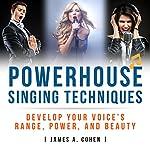 Powerhouse Singing Techniques: Develop Your Voice's Range, Power, and Beauty | James A. Cohen