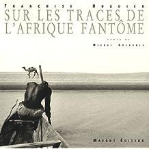 Francoise Huguier: Sur Les Traces De l'Afrique Fantome