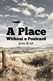 A Place Without a Postcard, James Brush, 0984920528