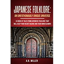 Japanese Folklore: An Unfathomably Unique Universe: A book of tales from Japanese Folklore that will keep your heart racing and your mind blown!