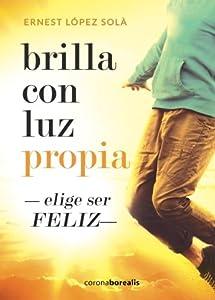 BRILLA CON LUZ PROPIA. Elige ser feliz. 2ª edición (Spanish Edition)