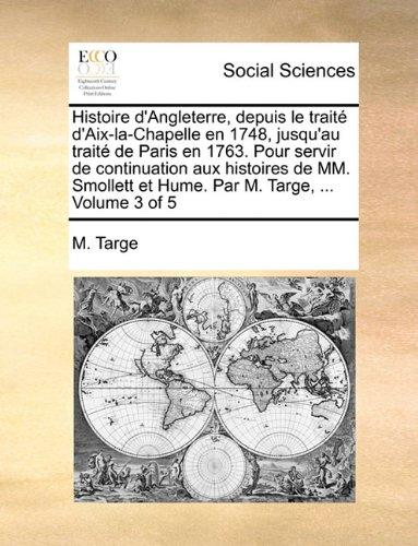 Read Online Histoire d'Angleterre, depuis le traité d'Aix-la-Chapelle en 1748, jusqu'au traité de Paris en 1763. Pour servir de continuation aux histoires de MM. M. Targe. Volume 3 of 5 (French Edition) pdf epub
