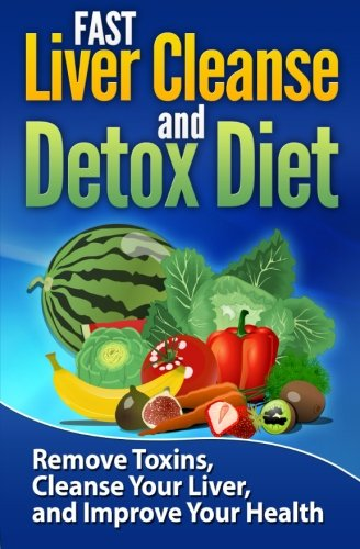 FAST Liver Cleanse and Detox Diet: Remove Toxins, Cleanse Your Liver, and Improve Your Health (Volume 1) PDF