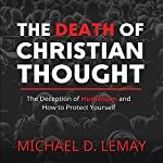 The Death of Christian Thought: The Deception of Humanism and How to Protect Yourself | Michael D. LeMay