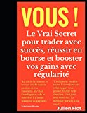 Vous !: Le Vrai Secret pour trader avec succès, réussir en bourse et booster vos gains avec régularité