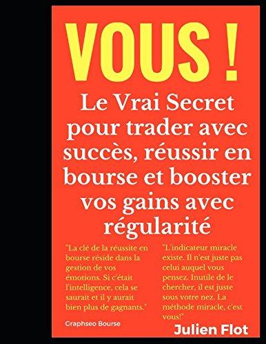 Vous !: Le Vrai Secret pour trader avec succès, réussir en bourse et booster vos gains avec régularité Broché – 1 mars 2018 Julien Flot Independently published 1980436568