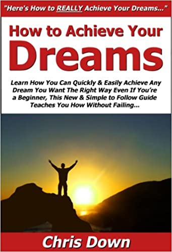 How to Achieve Your Dreams: Learn How You Can Quickly &