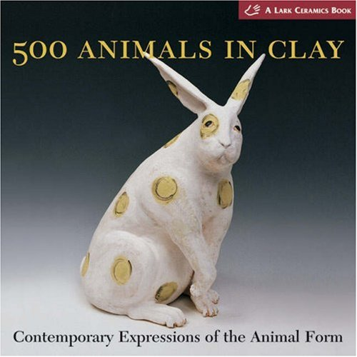 500 Animals in Clay: Contemporary Expressions of the Animal Form (500 Series) by Lark Crafts