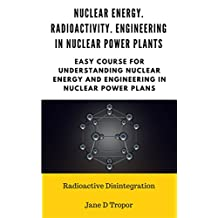 Nuclear energy. Radioactivity. Engineering in Nuclear Power Plants:  Easy course for understanding nuclear energy and engineering in nuclear power plans (Radioactive Disintegration)