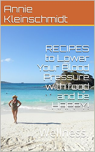 RECIPES to Lower Your Blood Pressure with food and be HAPPY!: The art of cooking and wellness. by Annie Kleinschmidt